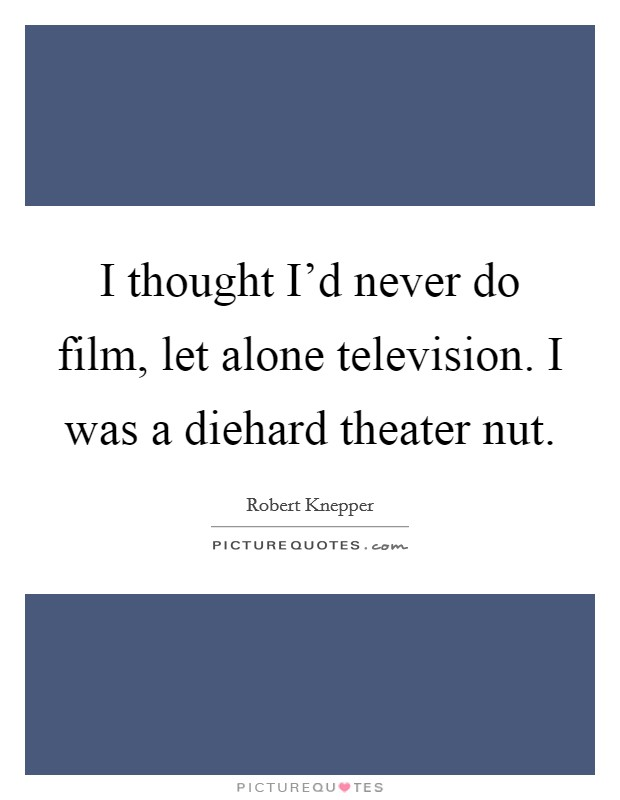 I thought I'd never do film, let alone television. I was a diehard theater nut Picture Quote #1