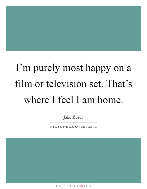 I'm purely most happy on a film or television set. That's where I feel I am home Picture Quote #1