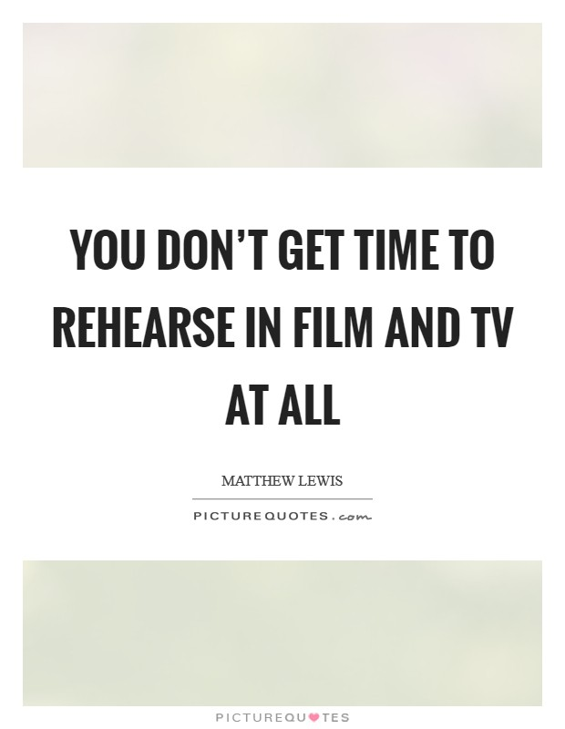 You don't get time to rehearse in film and TV at all Picture Quote #1