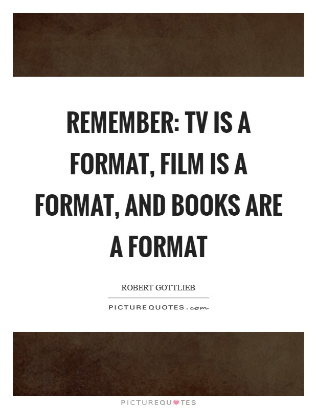 Remember: TV is a format, film is a format, and books are a format Picture Quote #1