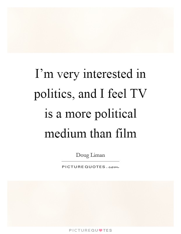 I'm very interested in politics, and I feel TV is a more political medium than film Picture Quote #1