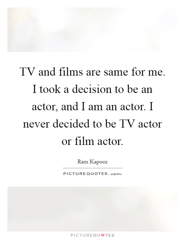 TV and films are same for me. I took a decision to be an actor, and I am an actor. I never decided to be TV actor or film actor Picture Quote #1