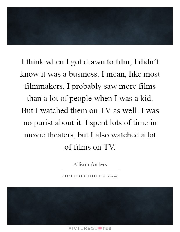 I think when I got drawn to film, I didn't know it was a business. I mean, like most filmmakers, I probably saw more films than a lot of people when I was a kid. But I watched them on TV as well. I was no purist about it. I spent lots of time in movie theaters, but I also watched a lot of films on TV Picture Quote #1