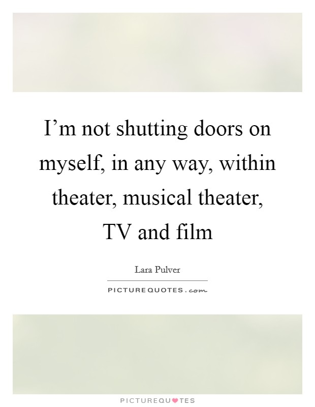 I'm not shutting doors on myself, in any way, within theater, musical theater, TV and film Picture Quote #1