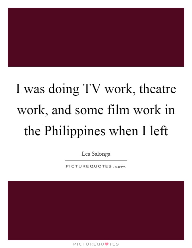 I was doing TV work, theatre work, and some film work in the Philippines when I left Picture Quote #1