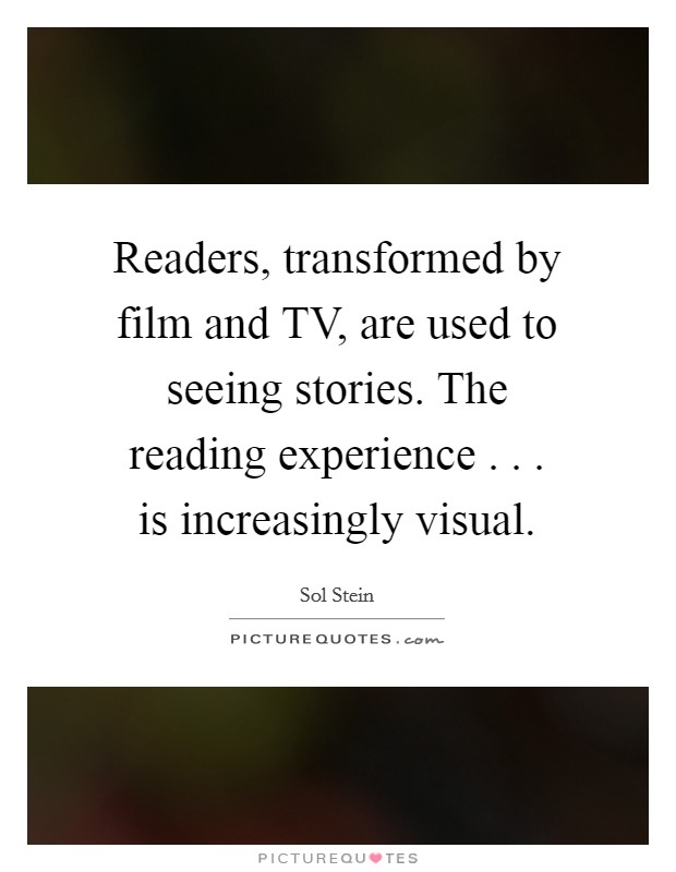 Readers, transformed by film and TV, are used to seeing stories. The reading experience . . . is increasingly visual Picture Quote #1