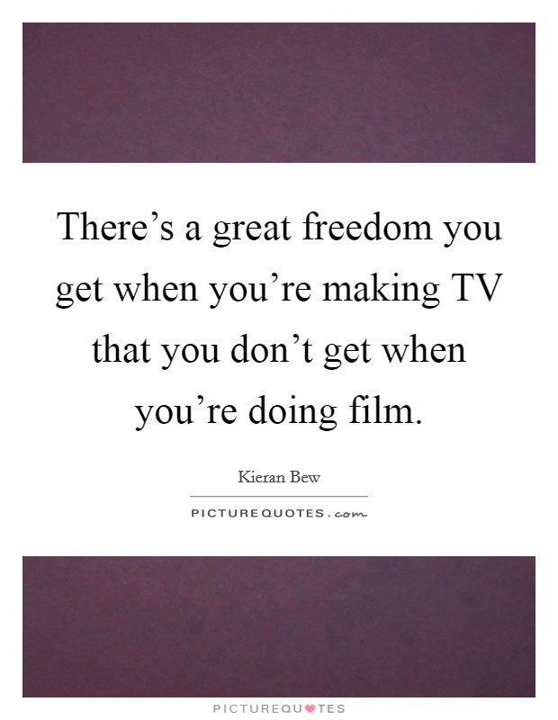 There's a great freedom you get when you're making TV that you don't get when you're doing film Picture Quote #1