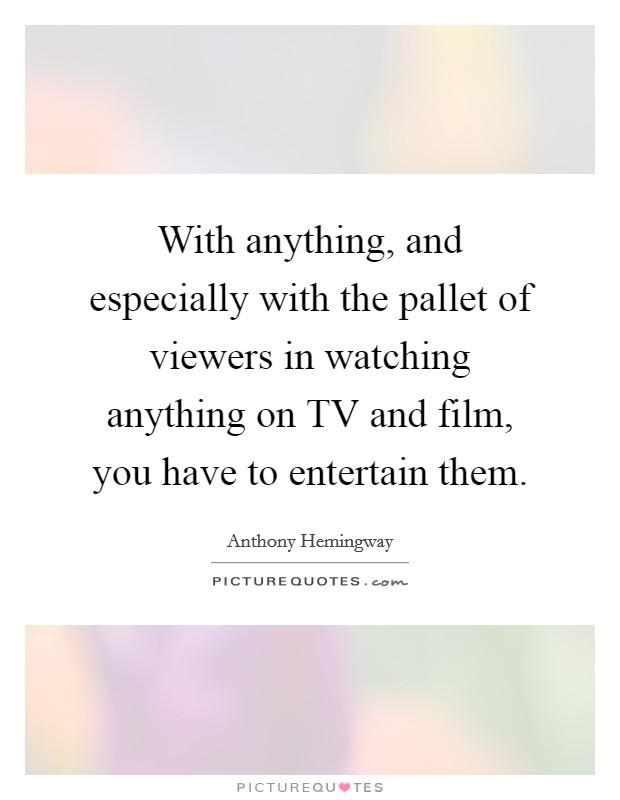 With anything, and especially with the pallet of viewers in watching anything on TV and film, you have to entertain them. Picture Quote #1