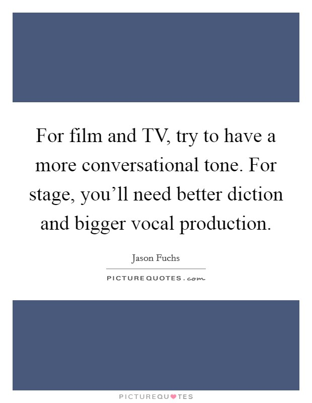 For film and TV, try to have a more conversational tone. For stage, you'll need better diction and bigger vocal production Picture Quote #1