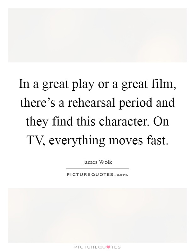 In a great play or a great film, there's a rehearsal period and they find this character. On TV, everything moves fast Picture Quote #1