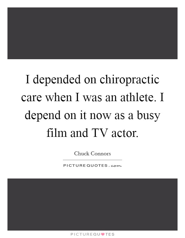 I depended on chiropractic care when I was an athlete. I depend on it now as a busy film and TV actor Picture Quote #1