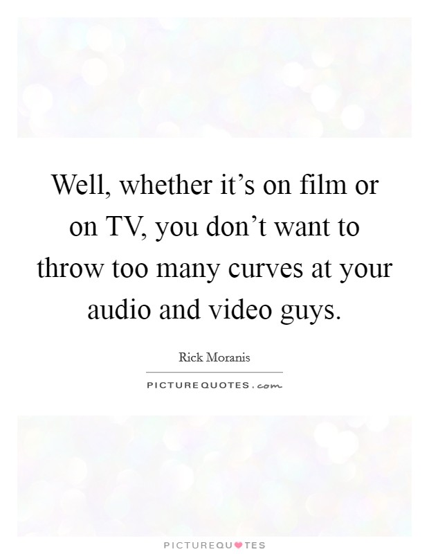 Well, whether it's on film or on TV, you don't want to throw too many curves at your audio and video guys Picture Quote #1