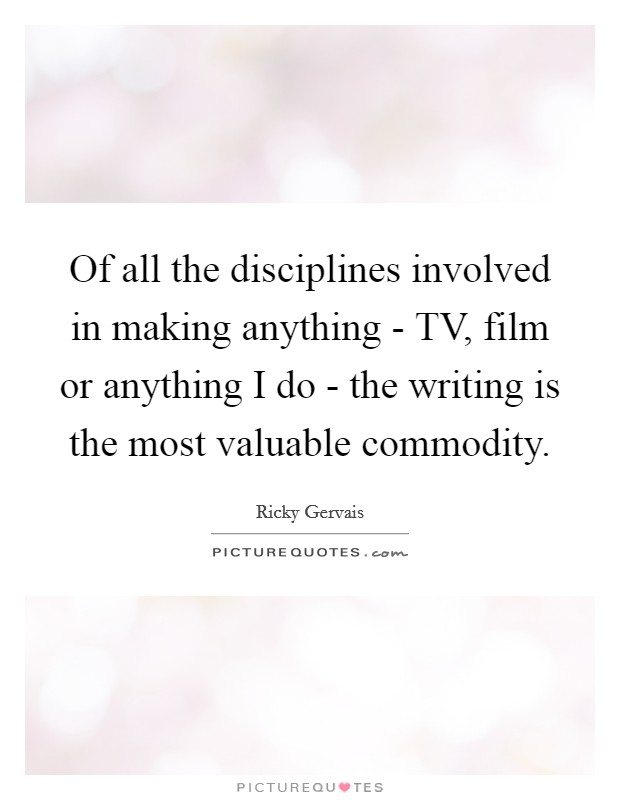 Of all the disciplines involved in making anything - TV, film or anything I do - the writing is the most valuable commodity Picture Quote #1