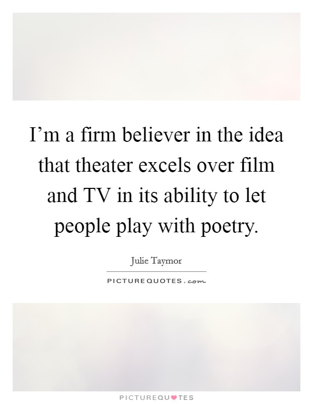 I'm a firm believer in the idea that theater excels over film and TV in its ability to let people play with poetry Picture Quote #1