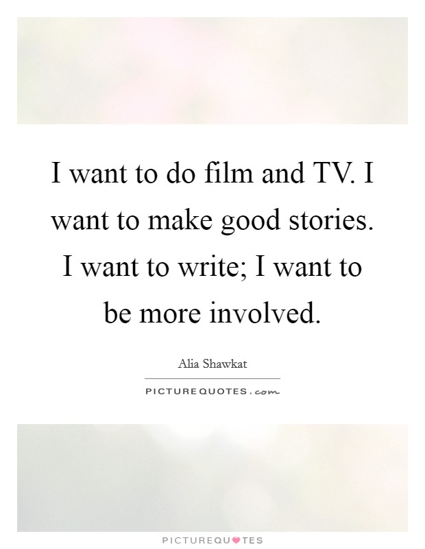 I want to do film and TV. I want to make good stories. I want to write; I want to be more involved Picture Quote #1