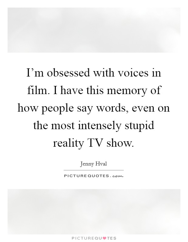 I'm obsessed with voices in film. I have this memory of how people say words, even on the most intensely stupid reality TV show Picture Quote #1