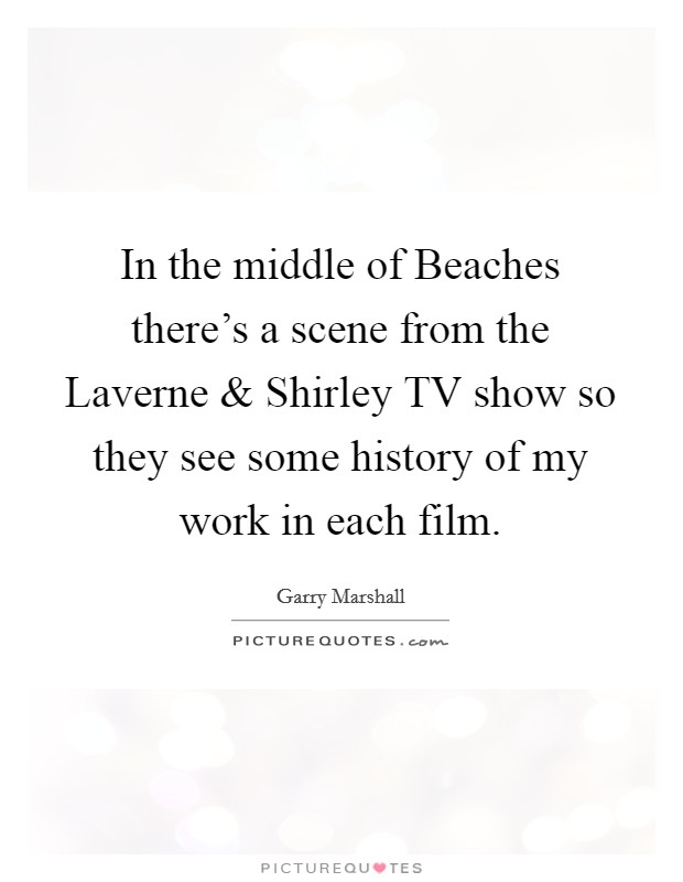 In the middle of Beaches there's a scene from the Laverne and Shirley TV show so they see some history of my work in each film Picture Quote #1