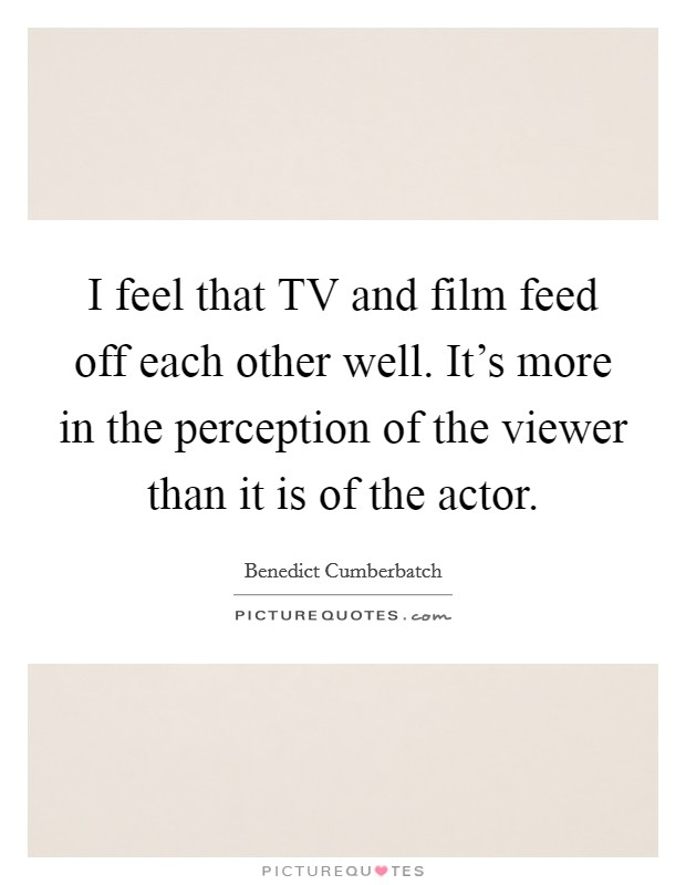 I feel that TV and film feed off each other well. It's more in the perception of the viewer than it is of the actor Picture Quote #1