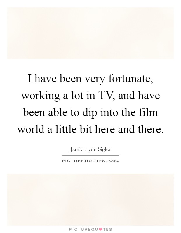 I have been very fortunate, working a lot in TV, and have been able to dip into the film world a little bit here and there Picture Quote #1