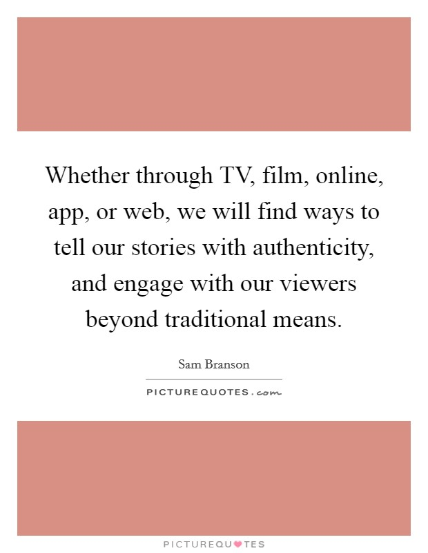 Whether through TV, film, online, app, or web, we will find ways to tell our stories with authenticity, and engage with our viewers beyond traditional means Picture Quote #1