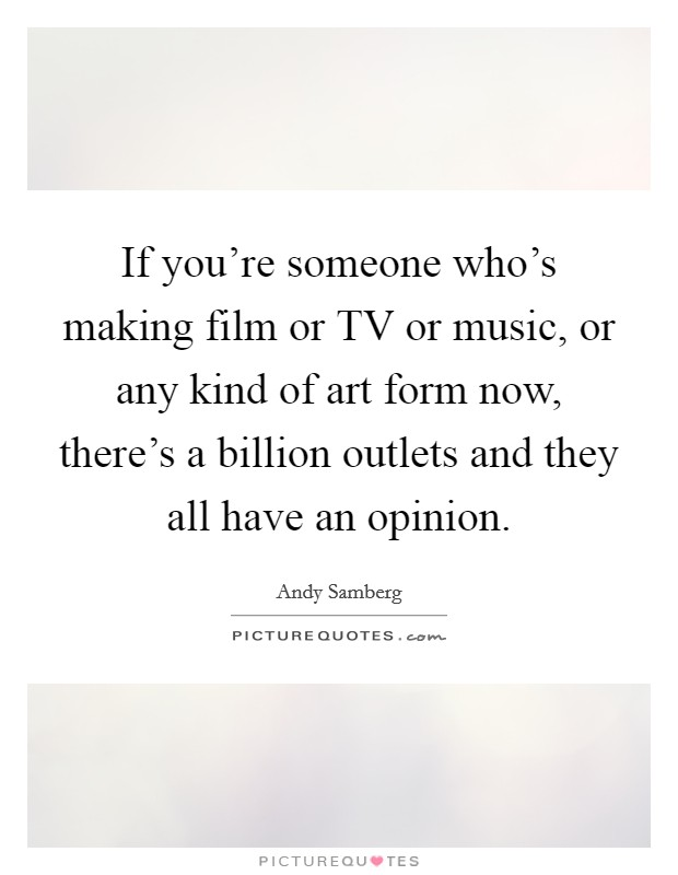 If you're someone who's making film or TV or music, or any kind of art form now, there's a billion outlets and they all have an opinion. Picture Quote #1