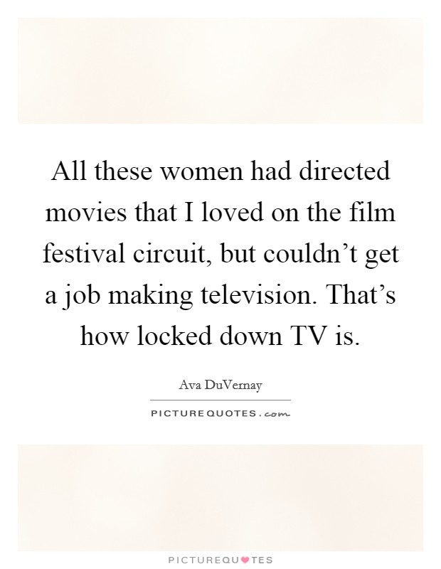 All these women had directed movies that I loved on the film festival circuit, but couldn't get a job making television. That's how locked down TV is. Picture Quote #1