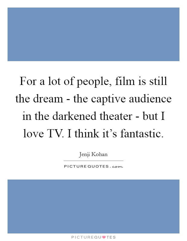For a lot of people, film is still the dream - the captive audience in the darkened theater - but I love TV. I think it's fantastic Picture Quote #1