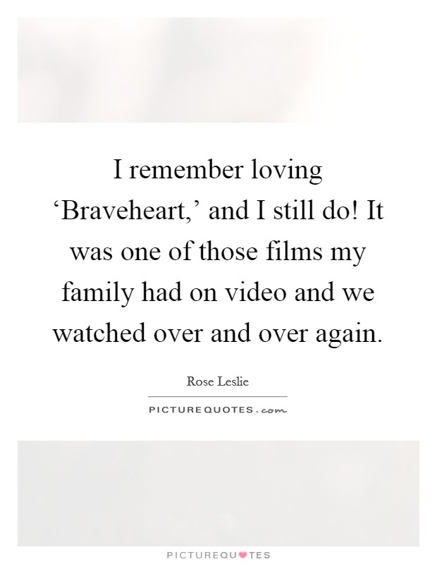 I remember loving 'Braveheart,' and I still do! It was one of those films my family had on video and we watched over and over again Picture Quote #1
