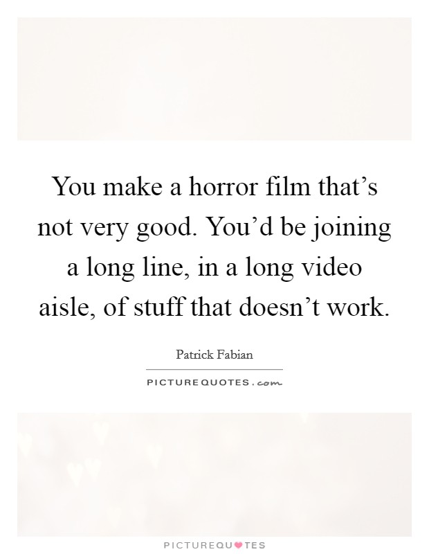 You make a horror film that's not very good. You'd be joining a long line, in a long video aisle, of stuff that doesn't work Picture Quote #1
