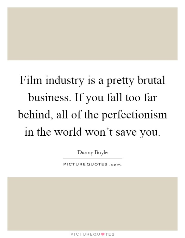 Film industry is a pretty brutal business. If you fall too far behind, all of the perfectionism in the world won't save you Picture Quote #1