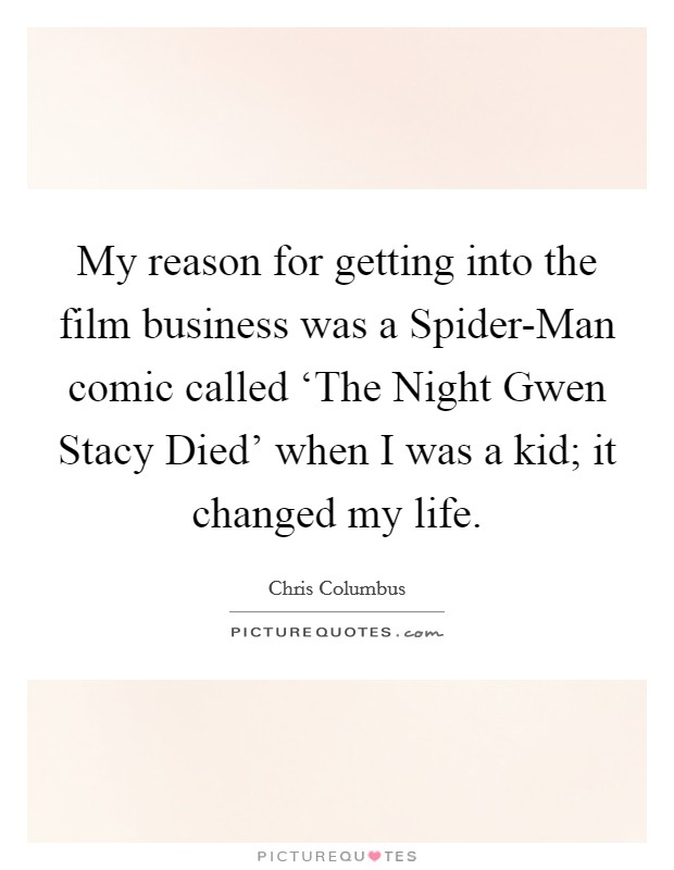 My reason for getting into the film business was a Spider-Man comic called 'The Night Gwen Stacy Died' when I was a kid; it changed my life Picture Quote #1