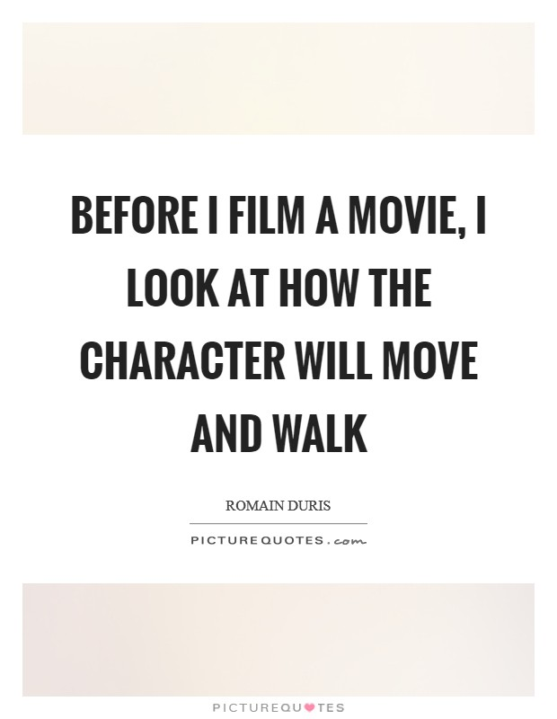 Before I film a movie, I look at how the character will move and walk Picture Quote #1