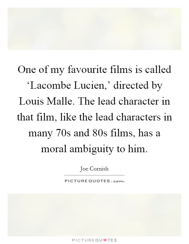 One of my favourite films is called 'Lacombe Lucien,' directed by Louis Malle. The lead character in that film, like the lead characters in many  70s and  80s films, has a moral ambiguity to him Picture Quote #1
