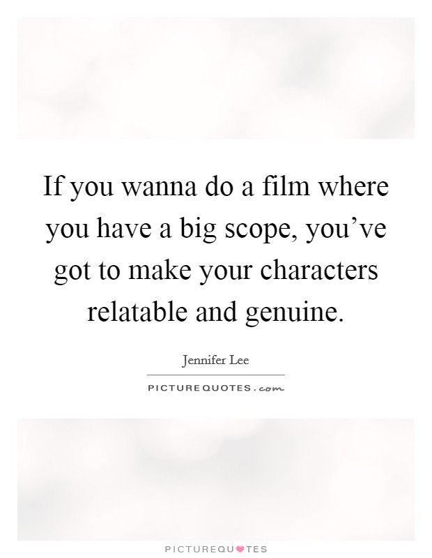 If you wanna do a film where you have a big scope, you've got to make your characters relatable and genuine. Picture Quote #1