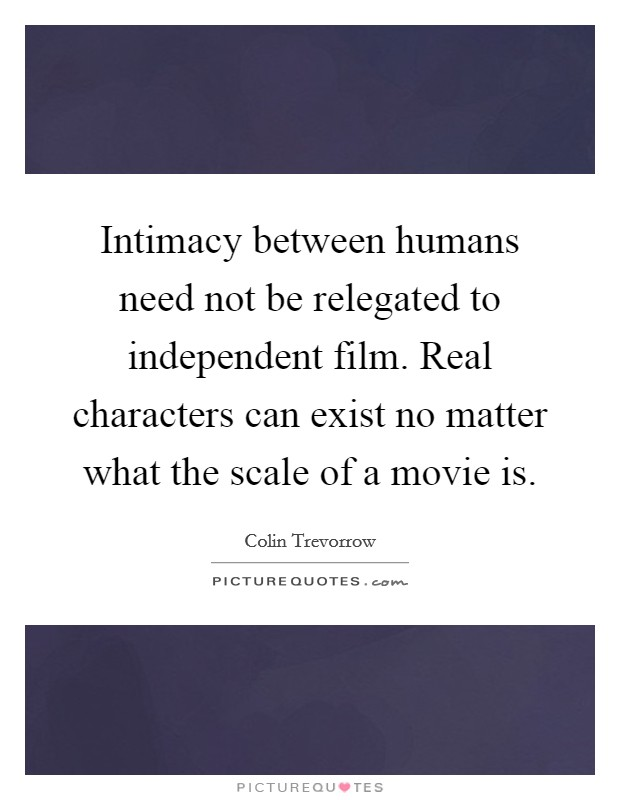 Intimacy between humans need not be relegated to independent film. Real characters can exist no matter what the scale of a movie is Picture Quote #1