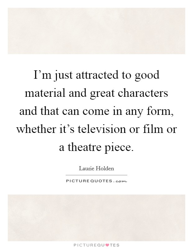 I'm just attracted to good material and great characters and that can come in any form, whether it's television or film or a theatre piece Picture Quote #1