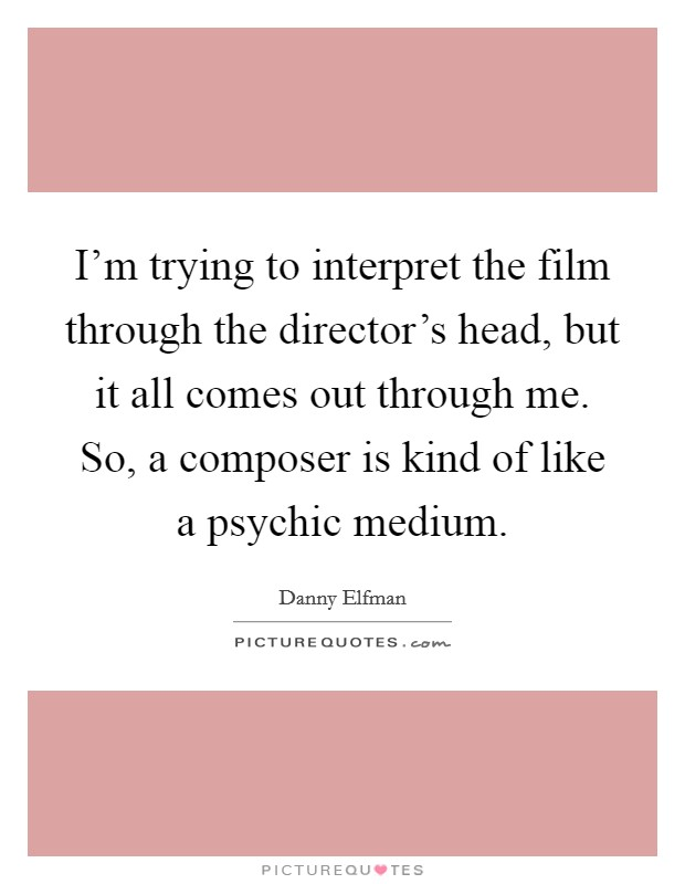 I'm trying to interpret the film through the director's head, but it all comes out through me. So, a composer is kind of like a psychic medium Picture Quote #1