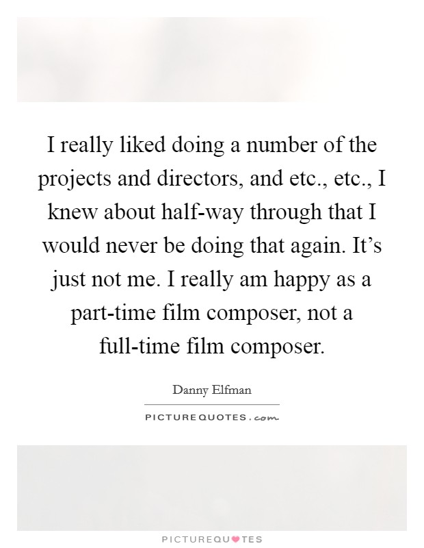 I really liked doing a number of the projects and directors, and etc., etc., I knew about half-way through that I would never be doing that again. It's just not me. I really am happy as a part-time film composer, not a full-time film composer Picture Quote #1