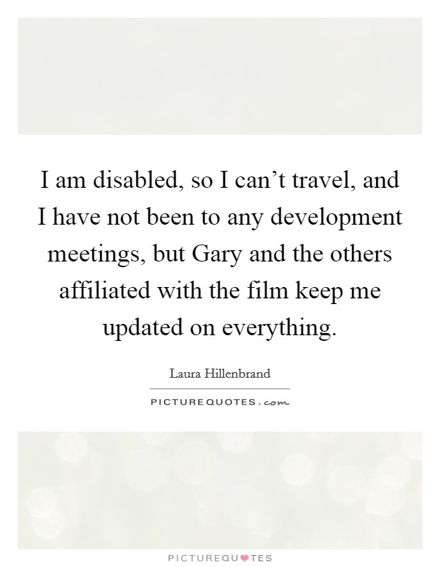 I am disabled, so I can't travel, and I have not been to any development meetings, but Gary and the others affiliated with the film keep me updated on everything Picture Quote #1