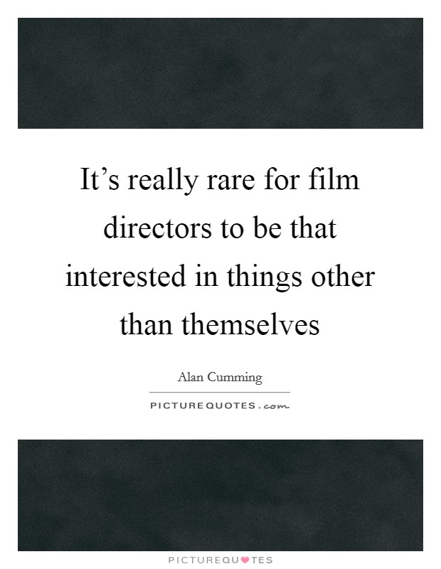 It's really rare for film directors to be that interested in things other than themselves Picture Quote #1