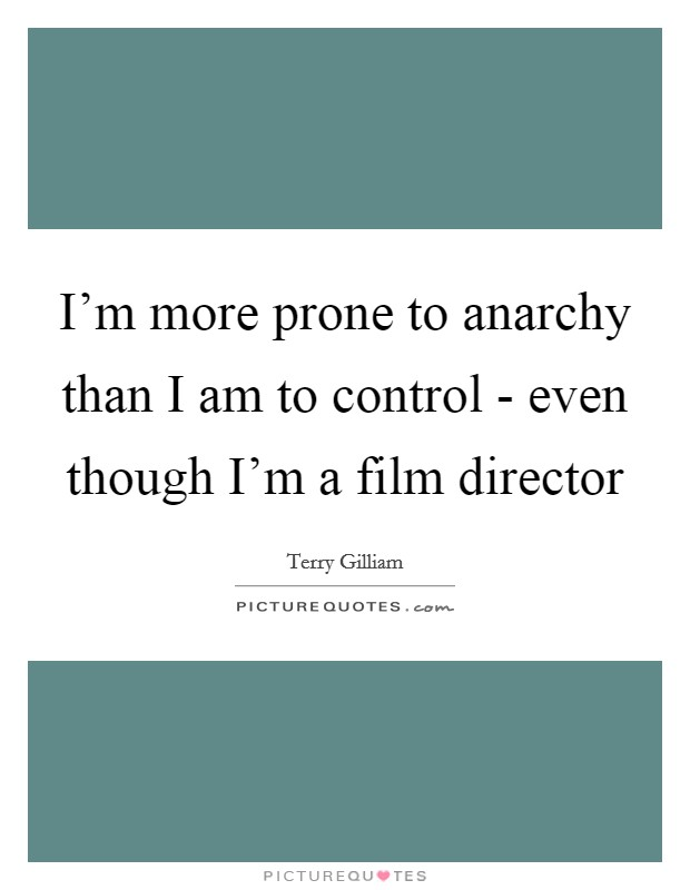 I'm more prone to anarchy than I am to control - even though I'm a film director Picture Quote #1