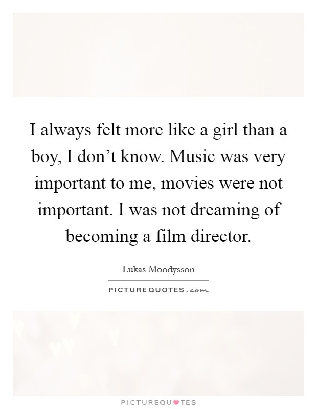 I always felt more like a girl than a boy, I don't know. Music was very important to me, movies were not important. I was not dreaming of becoming a film director Picture Quote #1