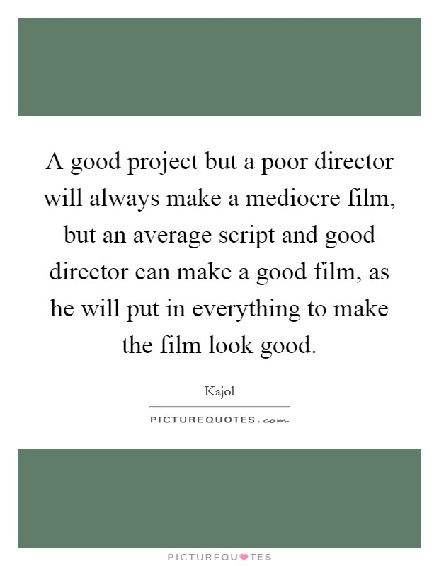 A good project but a poor director will always make a mediocre film, but an average script and good director can make a good film, as he will put in everything to make the film look good Picture Quote #1