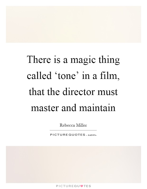 There is a magic thing called 'tone' in a film, that the director must master and maintain Picture Quote #1