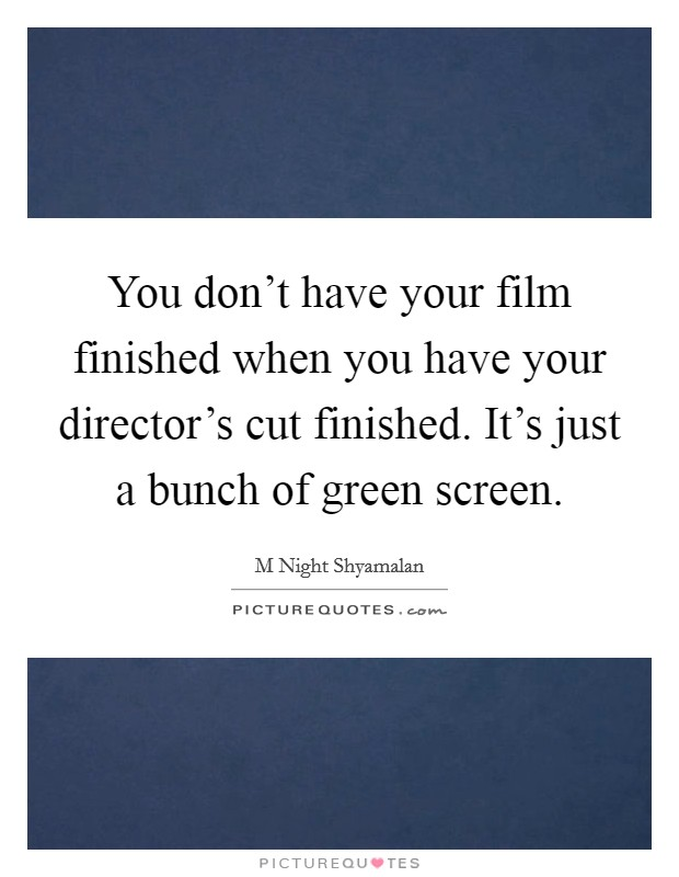 You don't have your film finished when you have your director's cut finished. It's just a bunch of green screen Picture Quote #1