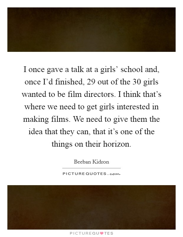 I once gave a talk at a girls' school and, once I'd finished, 29 out of the 30 girls wanted to be film directors. I think that's where we need to get girls interested in making films. We need to give them the idea that they can, that it's one of the things on their horizon Picture Quote #1