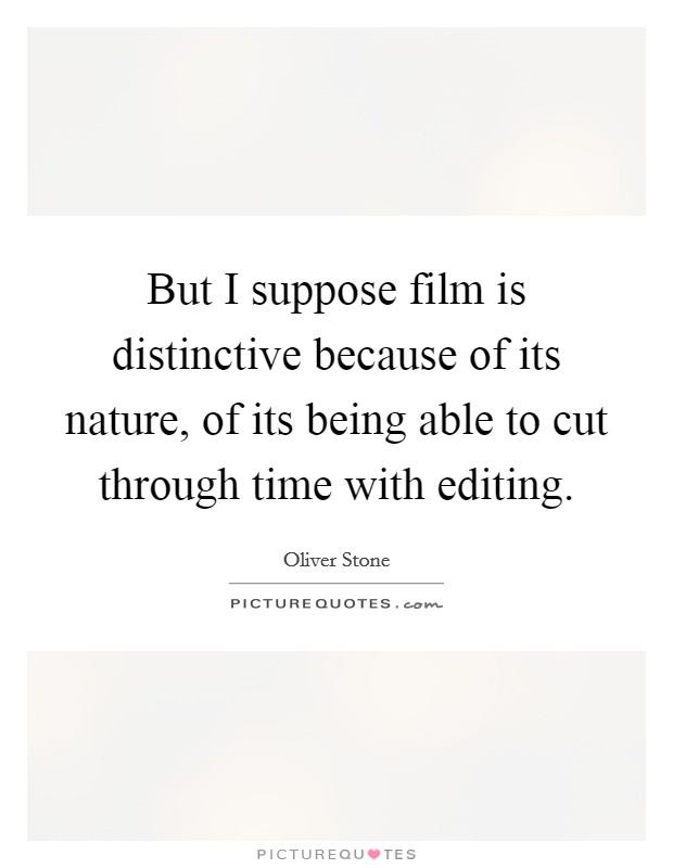But I suppose film is distinctive because of its nature, of its being able to cut through time with editing Picture Quote #1