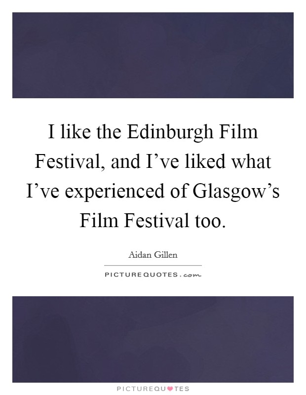 I like the Edinburgh Film Festival, and I've liked what I've experienced of Glasgow's Film Festival too Picture Quote #1