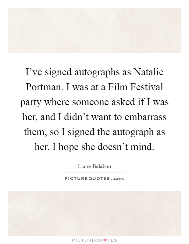 I've signed autographs as Natalie Portman. I was at a Film Festival party where someone asked if I was her, and I didn't want to embarrass them, so I signed the autograph as her. I hope she doesn't mind Picture Quote #1