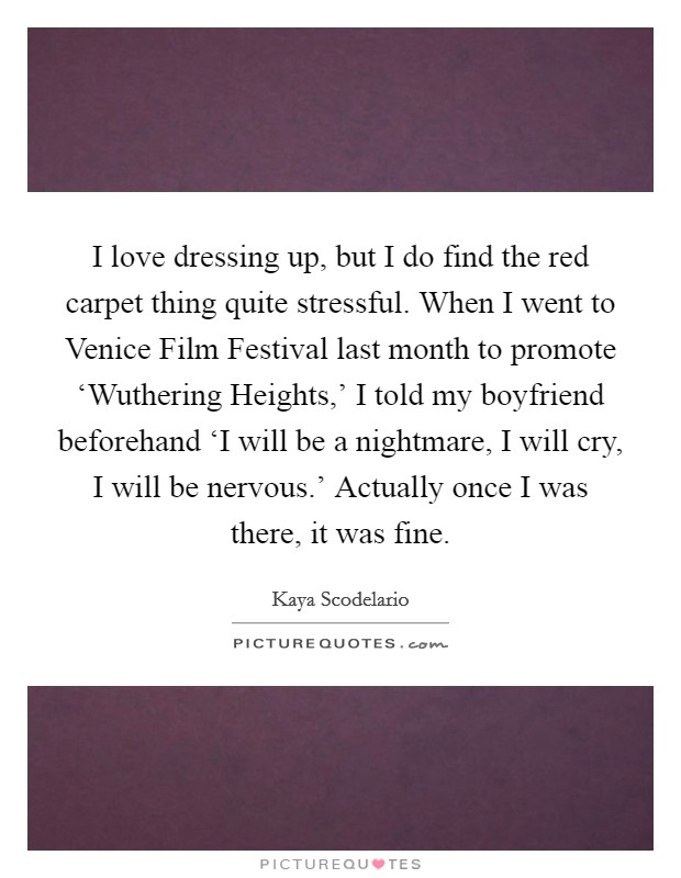 I love dressing up, but I do find the red carpet thing quite stressful. When I went to Venice Film Festival last month to promote 'Wuthering Heights,' I told my boyfriend beforehand 'I will be a nightmare, I will cry, I will be nervous.' Actually once I was there, it was fine Picture Quote #1